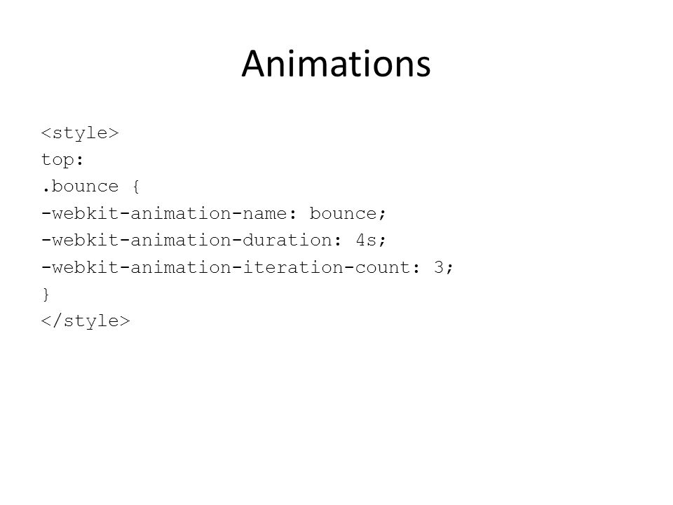Animations <style> top: .bounce { -webkit-animation-name: bounce; -webkit-animation-duration: 4s; -webkit-animation-iteration-count: 3; } </style>