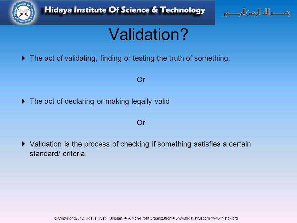 Validation The act of validating; finding or testing the truth of something. Or. The act of declaring or making legally valid.