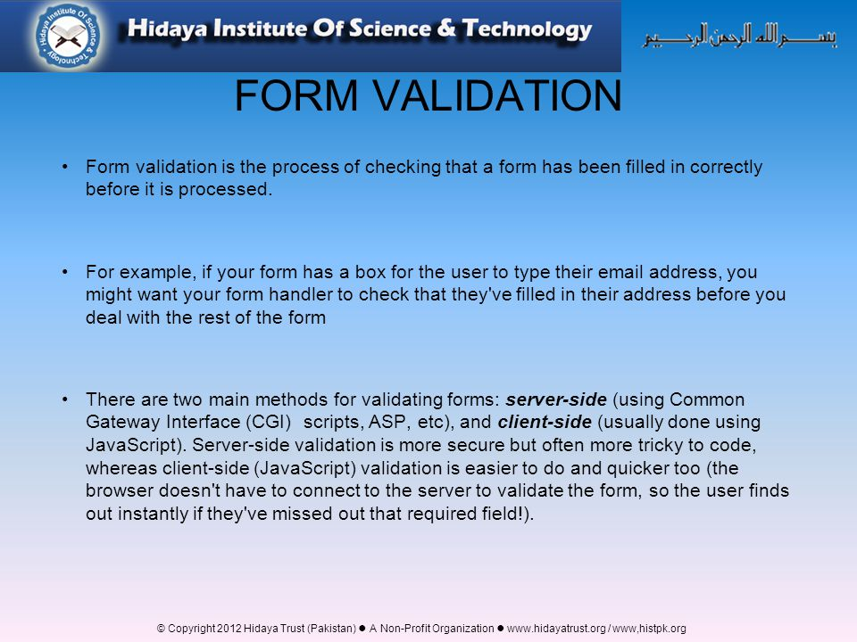 FORM VALIDATION Form validation is the process of checking that a form has been filled in correctly before it is processed.