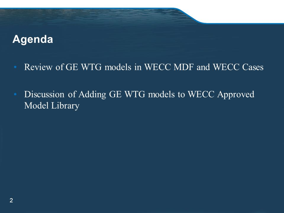 Agenda Review of GE WTG models in WECC MDF and WECC Cases