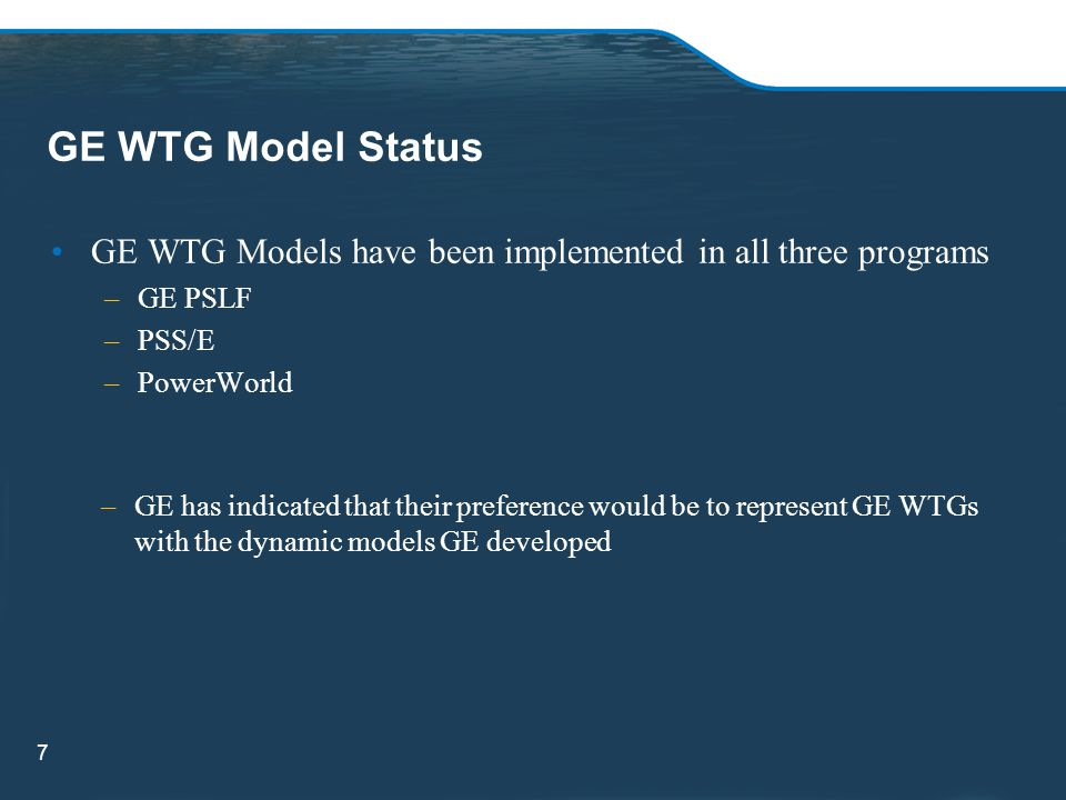 GE WTG Model Status GE WTG Models have been implemented in all three programs. GE PSLF. PSS/E. PowerWorld.