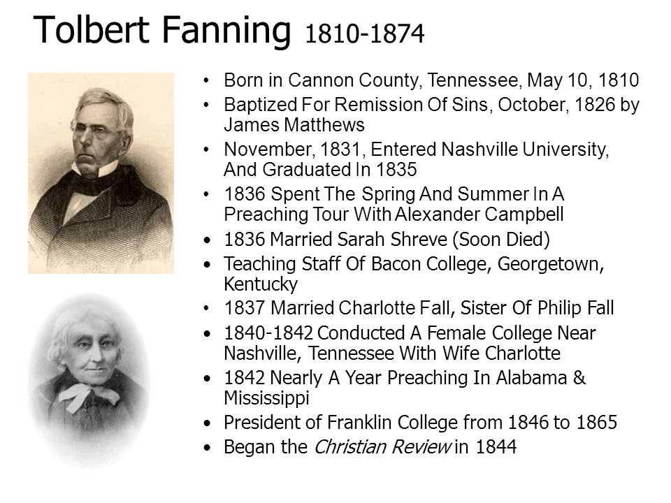 Tolbert Fanning 1810-1874 Born in Cannon County, Tennessee, May 10, 1810. Baptized For Remission Of Sins, October, 1826 by James Matthews.