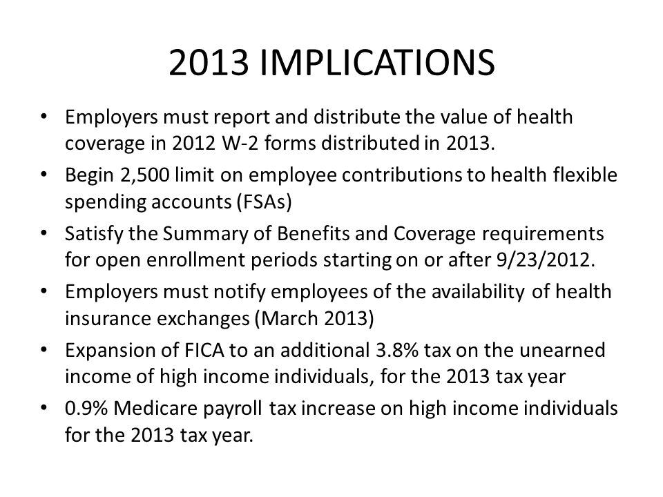 2013 IMPLICATIONS Employers must report and distribute the value of health coverage in 2012 W-2 forms distributed in 2013.