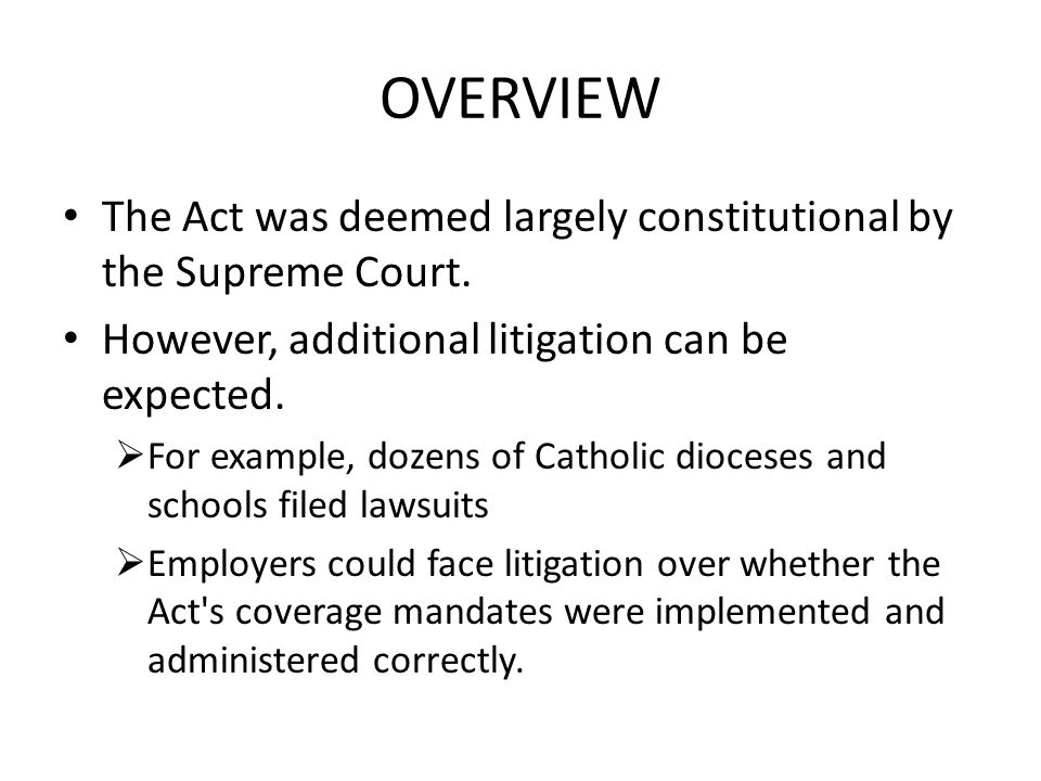 OVERVIEW The Act was deemed largely constitutional by the Supreme Court. However, additional litigation can be expected.