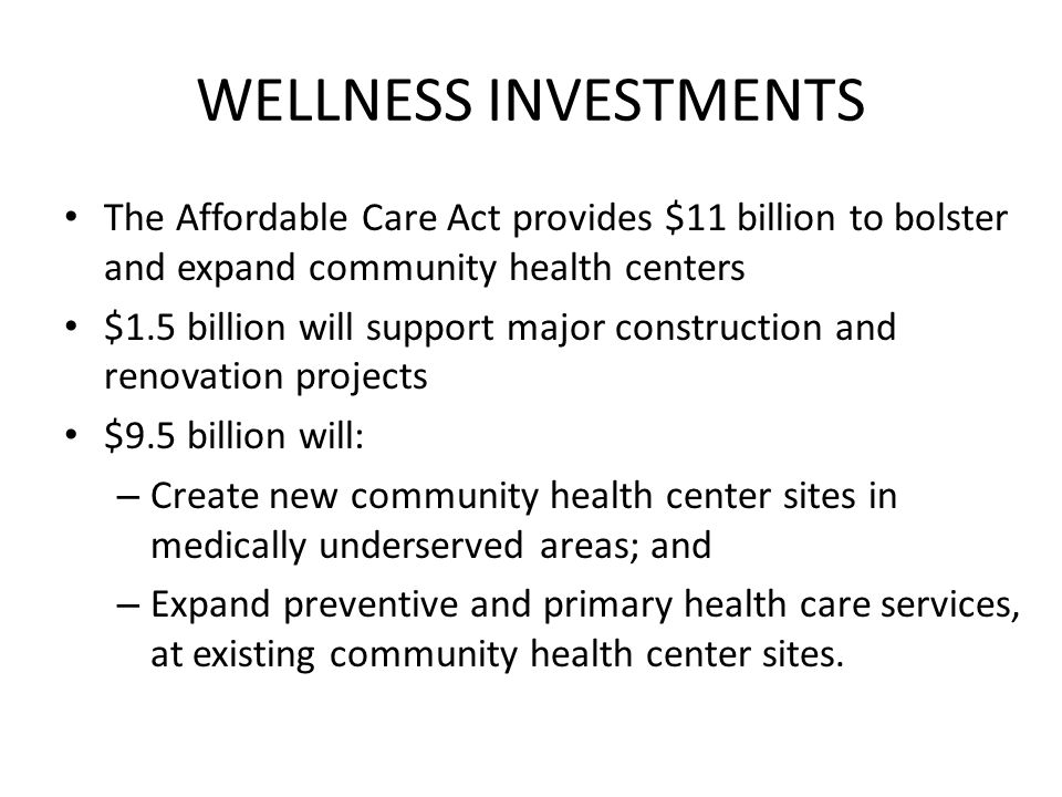 WELLNESS INVESTMENTS The Affordable Care Act provides $11 billion to bolster and expand community health centers.