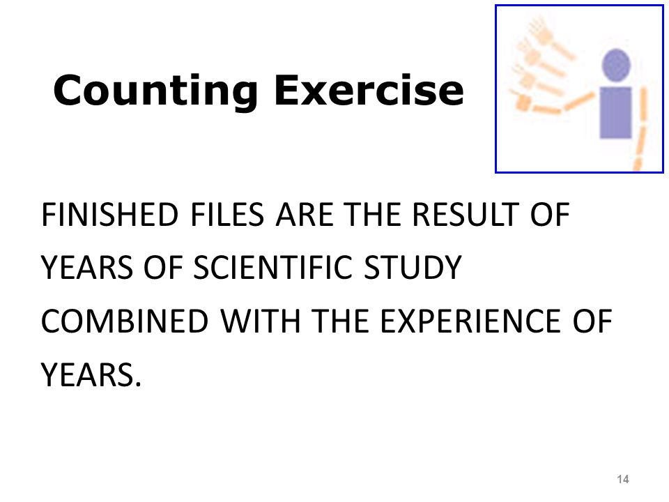 Counting Exercise FINISHED FILES ARE THE RESULT OF YEARS OF SCIENTIFIC STUDY COMBINED WITH THE EXPERIENCE OF YEARS.