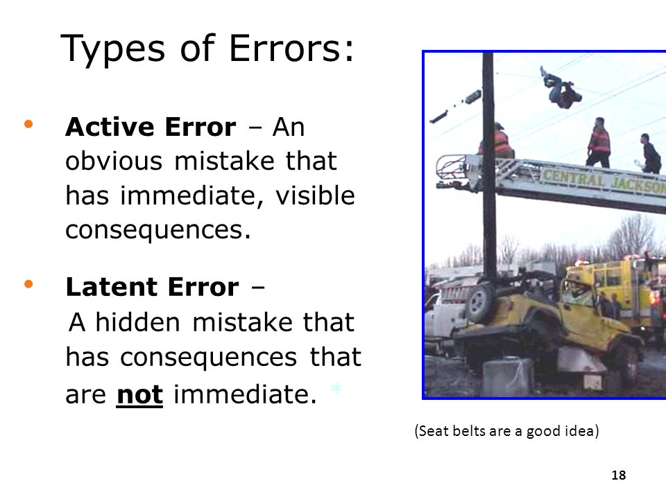 Types of Errors: Active Error – An obvious mistake that has immediate, visible consequences. Latent Error –
