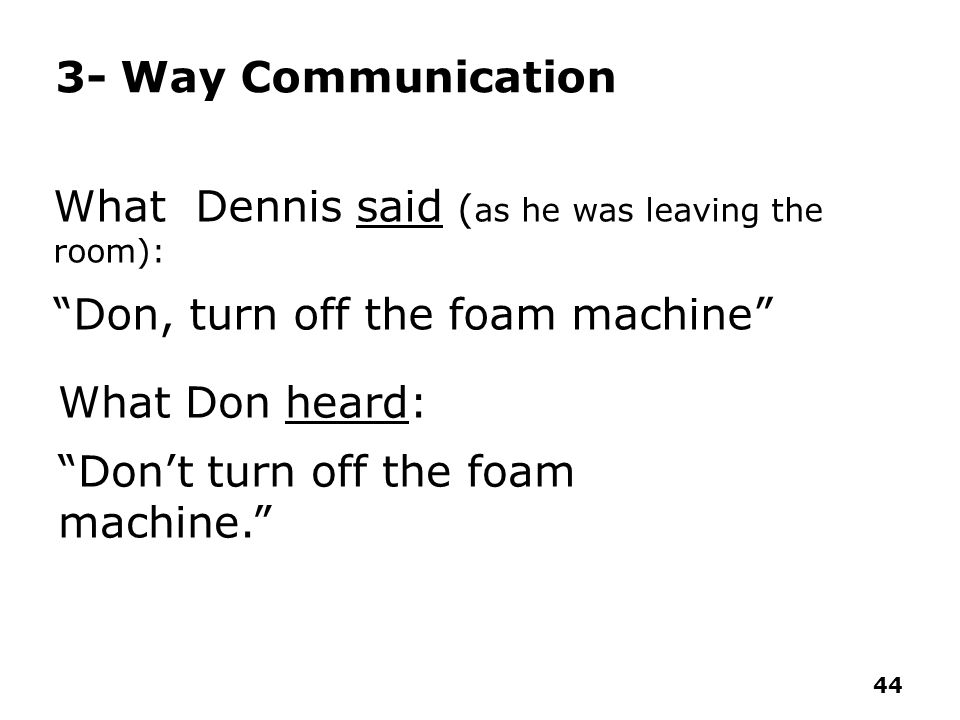 3- Way Communication What Dennis said (as he was leaving the room): Don, turn off the foam machine