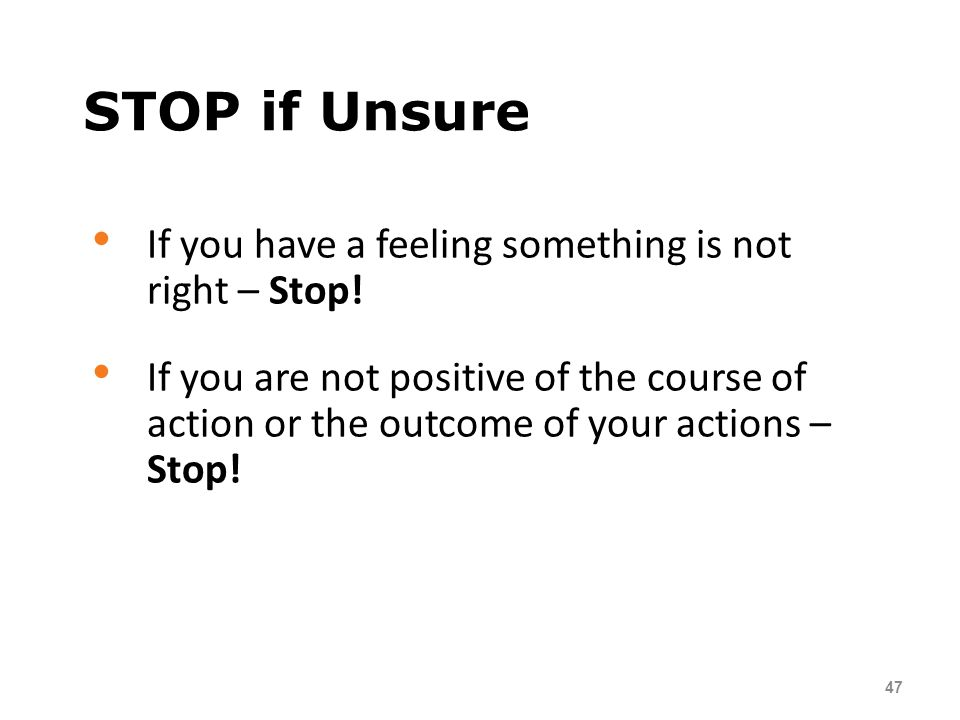 STOP if Unsure If you have a feeling something is not right – Stop!