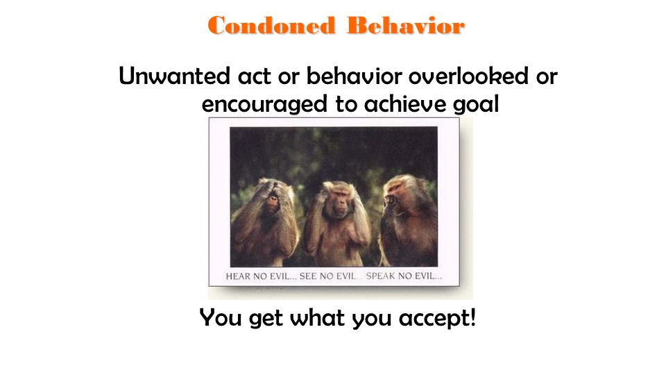 Condoned Behavior Unwanted act or behavior overlooked or encouraged to achieve goal You get what you accept.