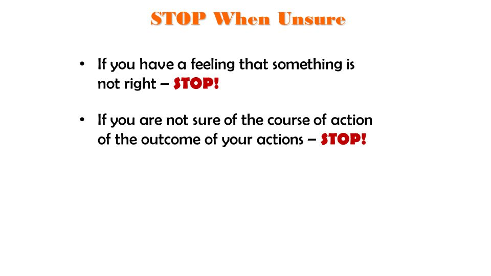 STOP When Unsure If you have a feeling that something is not right – STOP!