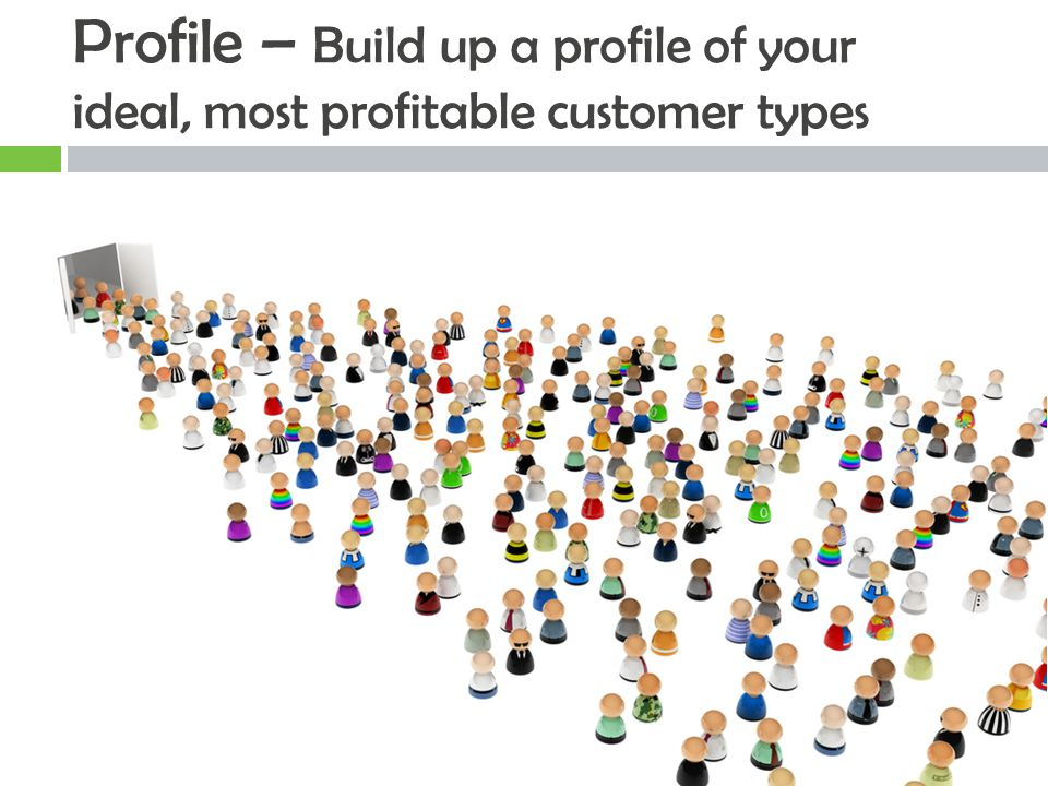 Profile – Build up a profile of your ideal, most profitable customer types