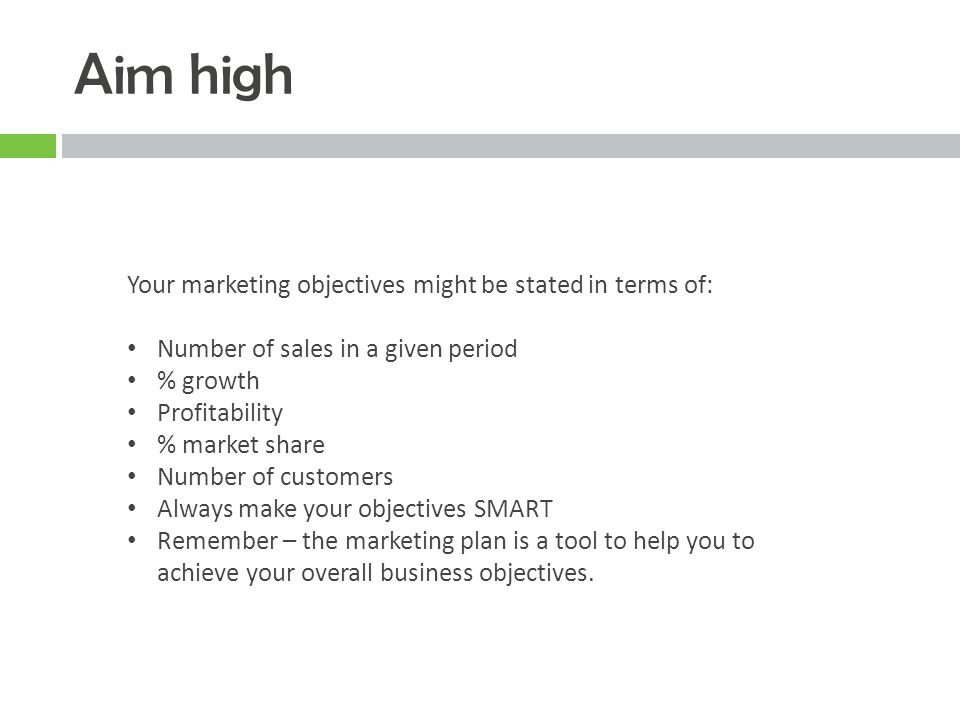 Aim high Your marketing objectives might be stated in terms of: