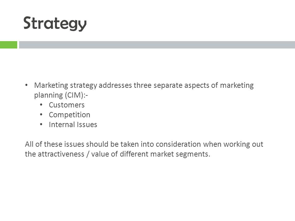 Strategy Marketing strategy addresses three separate aspects of marketing planning (CIM):- Customers.