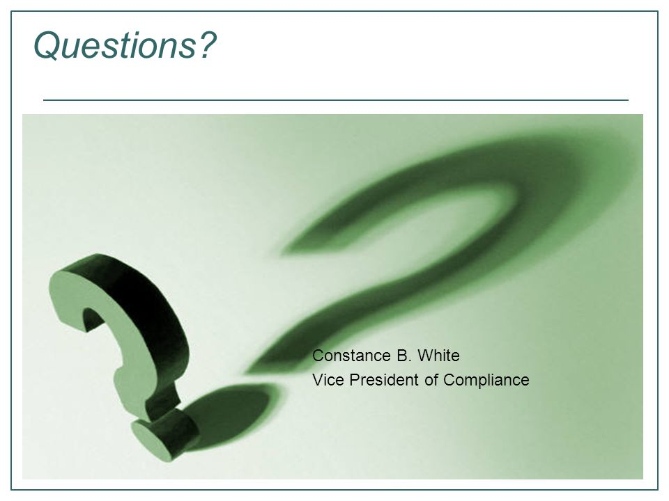 Questions Constance B. White Vice President of Compliance