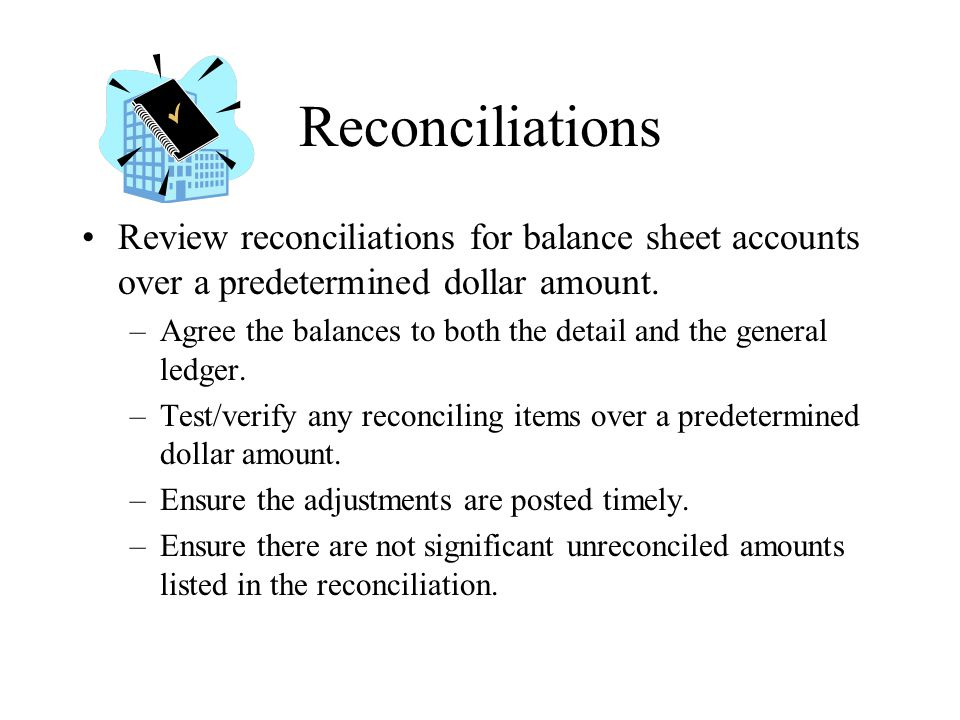 Reconciliations Review reconciliations for balance sheet accounts over a predetermined dollar amount.