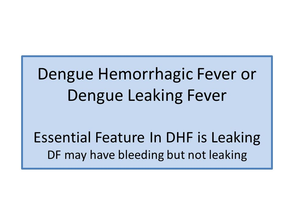 Dengue Hemorrhagic Fever or Dengue Leaking Fever Essential Feature In DHF is Leaking DF may have bleeding but not leaking