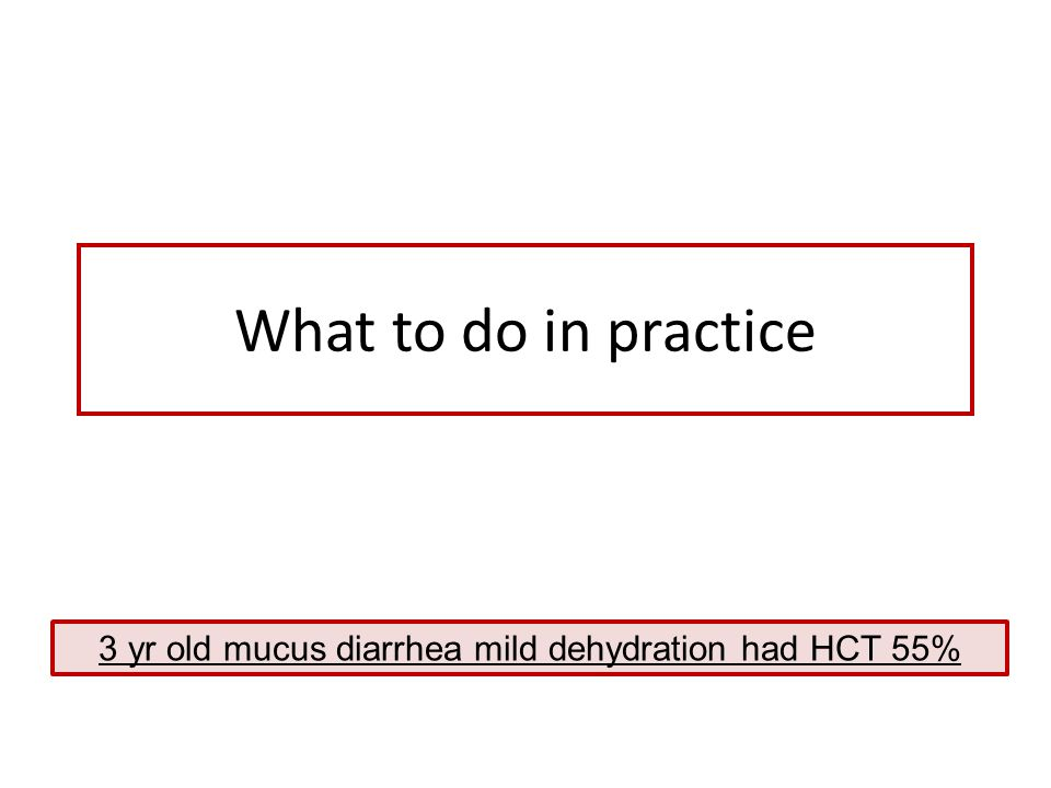 3 yr old mucus diarrhea mild dehydration had HCT 55%
