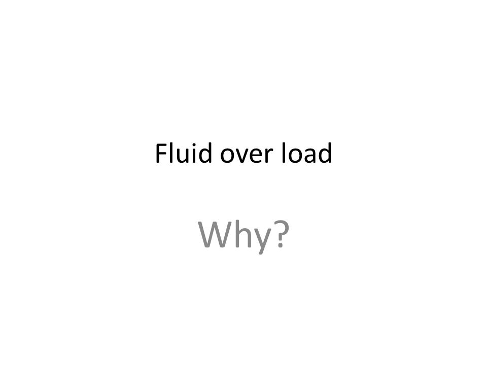 Fluid over load Why