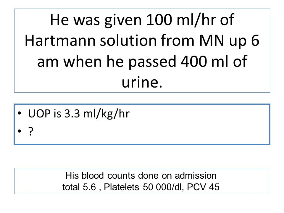 He was given 100 ml/hr of Hartmann solution from MN up 6 am when he passed 400 ml of urine.