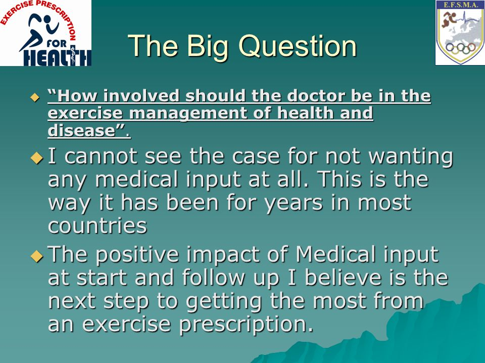 The Big Question How involved should the doctor be in the exercise management of health and disease .