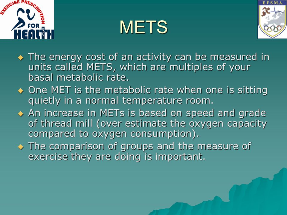 METS The energy cost of an activity can be measured in units called METS, which are multiples of your basal metabolic rate.
