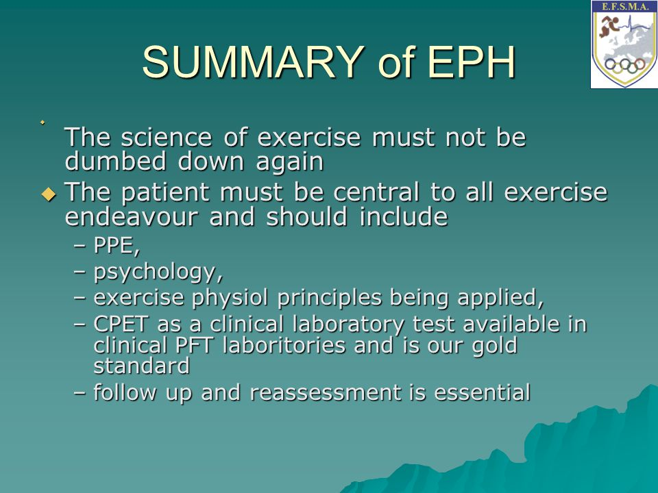 SUMMARY of EPH The science of exercise must not be dumbed down again. The patient must be central to all exercise endeavour and should include.