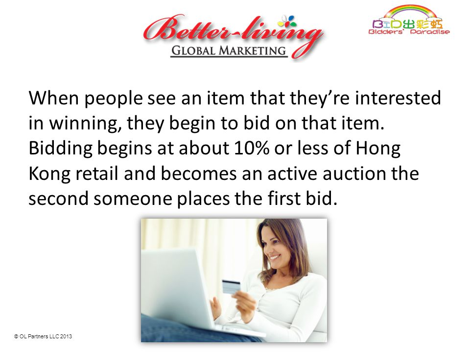 When people see an item that they're interested in winning, they begin to bid on that item. Bidding begins at about 10% or less of Hong Kong retail and becomes an active auction the second someone places the first bid.