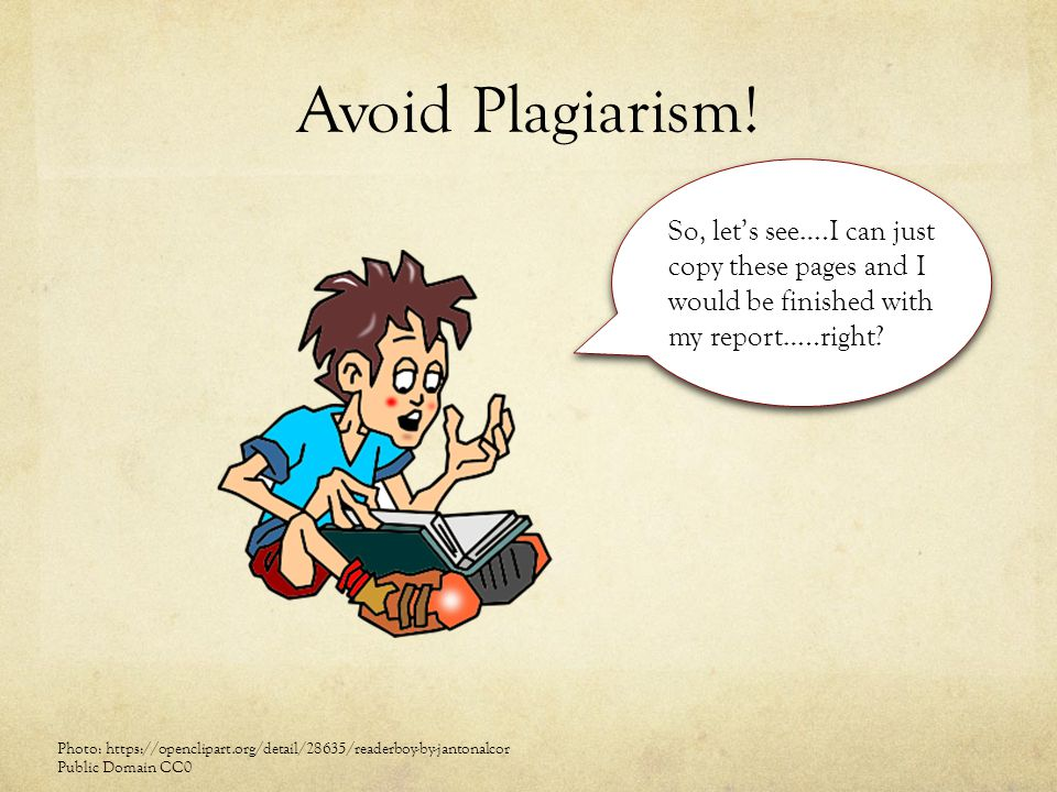 Avoid Plagiarism! So, let's see….I can just copy these pages and I would be finished with my report…..right