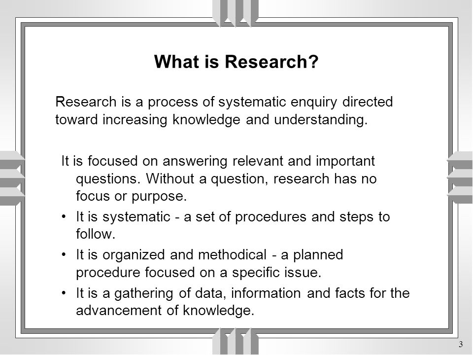 What is Research Research is a process of systematic enquiry directed toward increasing knowledge and understanding.