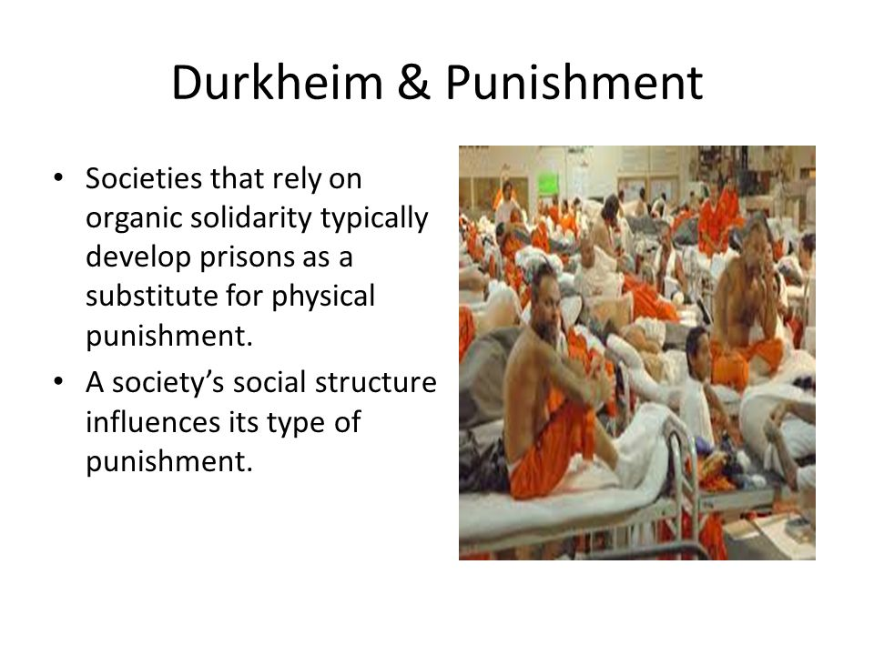 Durkheim & Punishment Societies that rely on organic solidarity typically develop prisons as a substitute for physical punishment.