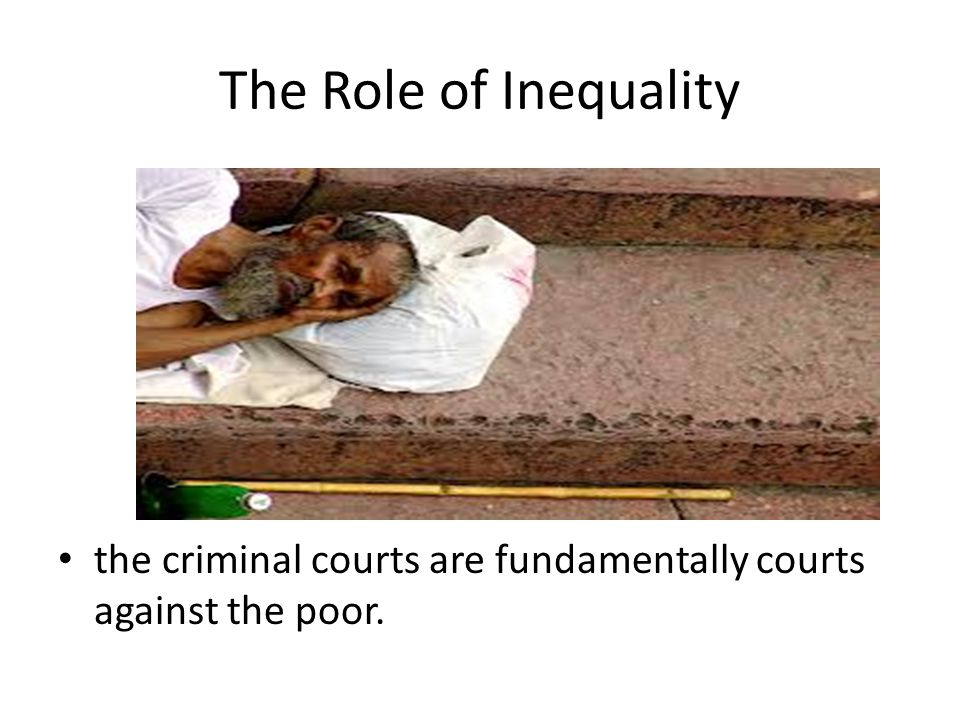 The Role of Inequality the criminal courts are fundamentally courts against the poor.