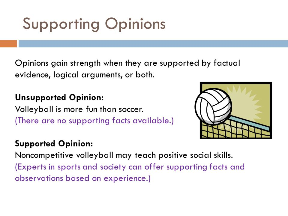 Supporting Opinions Opinions gain strength when they are supported by factual evidence, logical arguments, or both.
