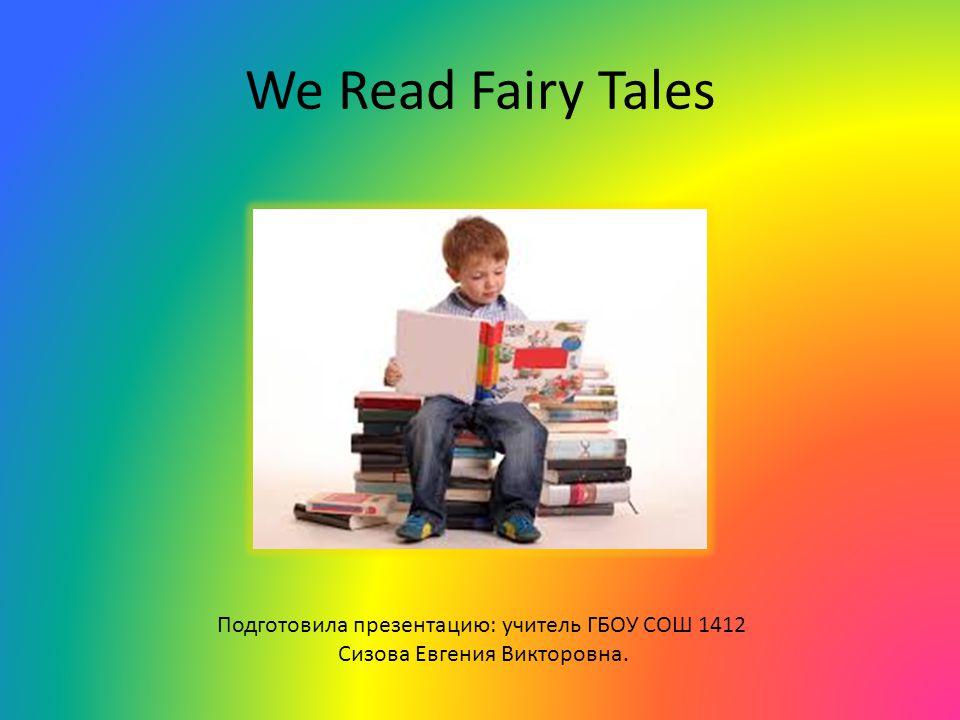 We Read Fairy Tales Подготовила презентацию: учитель ГБОУ СОШ 1412