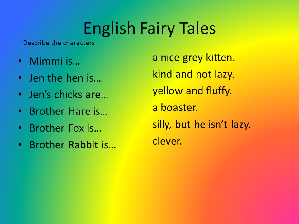 English Fairy Tales Describe the characters. a nice grey kitten. kind and not lazy. yellow and fluffy. a boaster. silly, but he isn't lazy. clever.