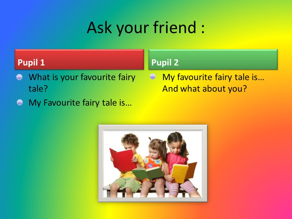 Ask your friend : Pupil 1 Pupil 2 What is your favourite fairy tale
