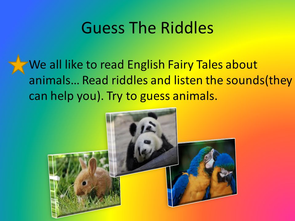 Guess The Riddles We all like to read English Fairy Tales about animals… Read riddles and listen the sounds(they can help you).