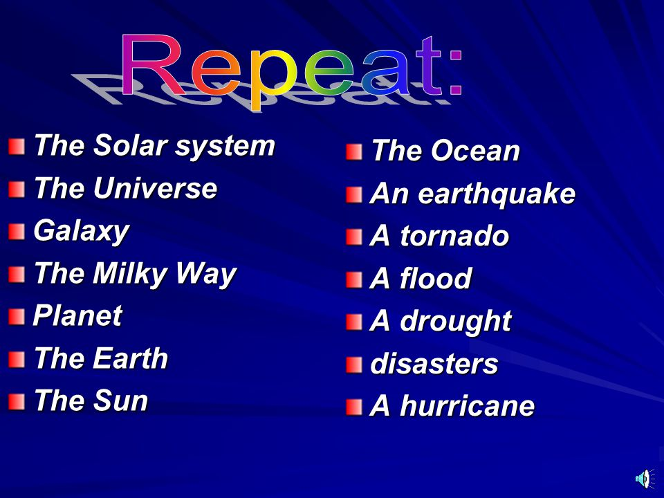 Repeat: The Solar system The Ocean The Universe An earthquake Galaxy