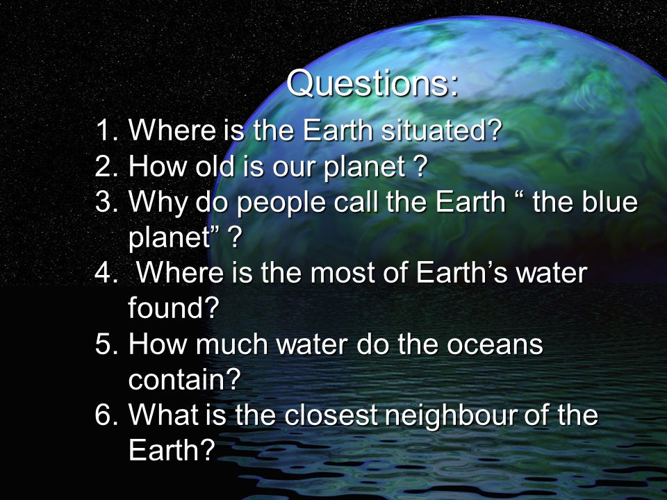 Questions: 1. Where is the Earth situated 2. How old is our planet