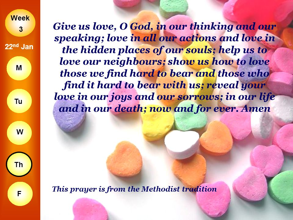 Give us love, O God, in our thinking and our speaking; love in all our actions and love in the hidden places of our souls; help us to love our neighbours; show us how to love those we find hard to bear and those who find it hard to bear with us; reveal your love in our joys and our sorrows; in our life and in our death; now and for ever. Amen