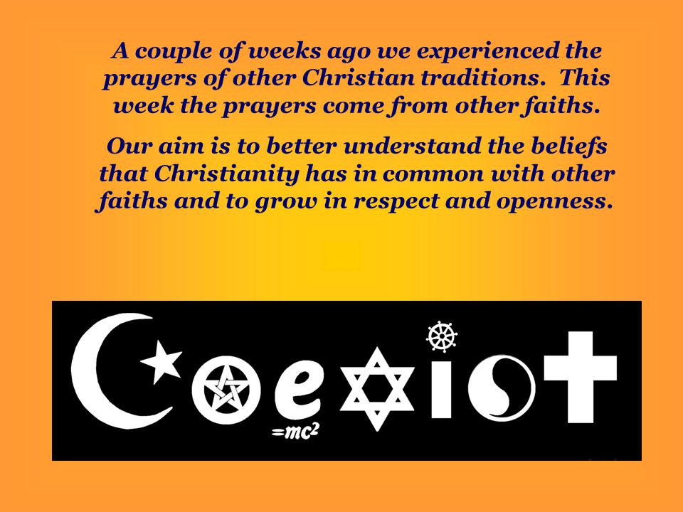 A couple of weeks ago we experienced the prayers of other Christian traditions. This week the prayers come from other faiths.