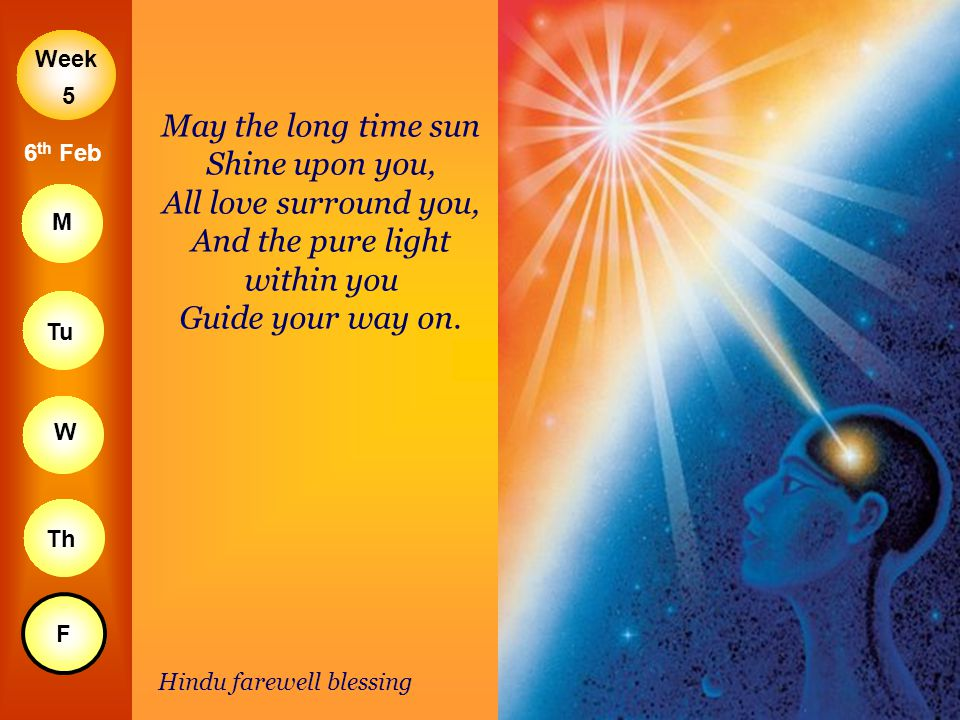5 May the long time sun Shine upon you, All love surround you, And the pure light within you Guide your way on.