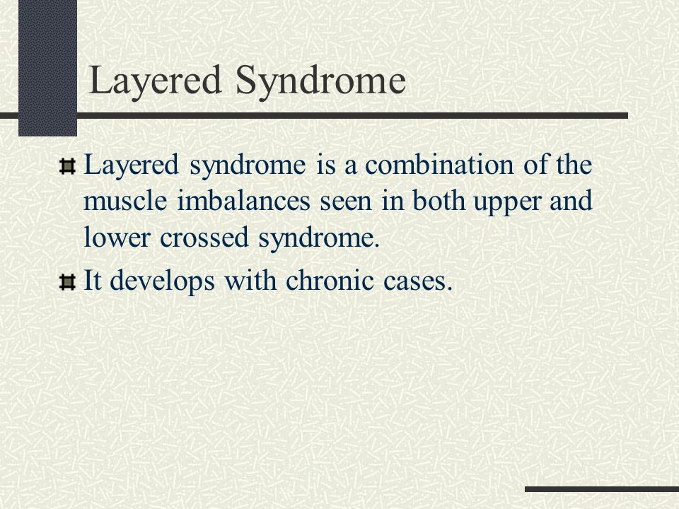 Layered Syndrome Layered syndrome is a combination of the muscle imbalances seen in both upper and lower crossed syndrome.