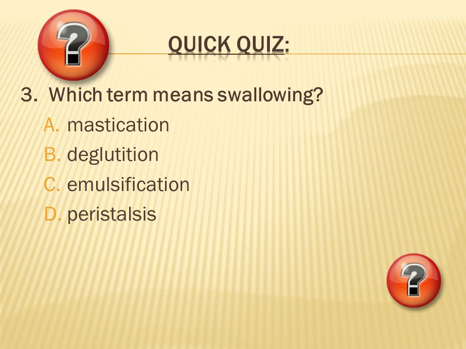 QUICK QUIZ: 3. Which term means swallowing mastication deglutition