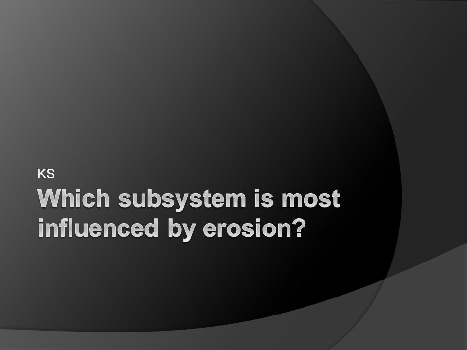 Which subsystem is most influenced by erosion