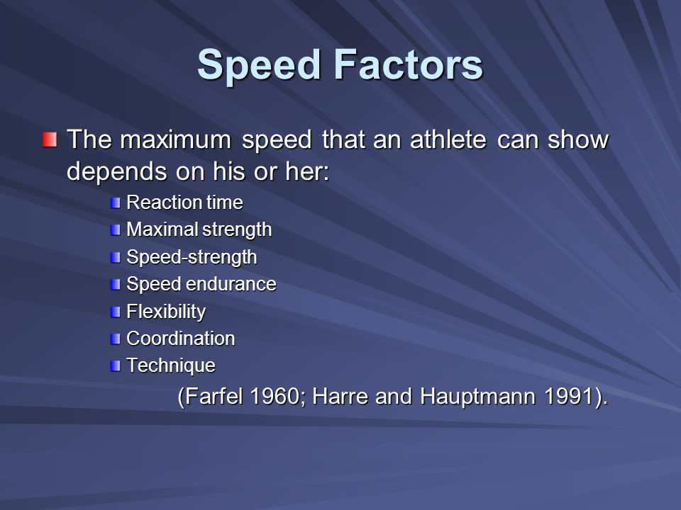 Speed Factors The maximum speed that an athlete can show depends on his or her: Reaction time. Maximal strength.