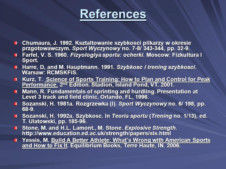 References Chumaura, J. 1992. Ksztaltowanie szybkosci pilkarzy w okresie przgotowawczym. Sport Wyczynowy no. 7-8/ 343-344, pp. 32-9.