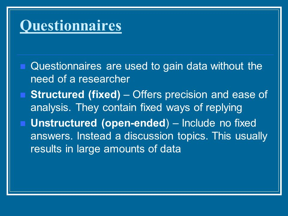 Questionnaires Questionnaires are used to gain data without the need of a researcher