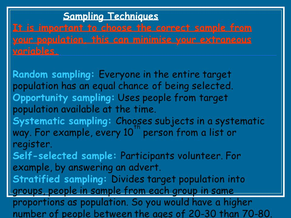 Sampling Techniques It is important to choose the correct sample from your population, this can minimise your extraneous variables.