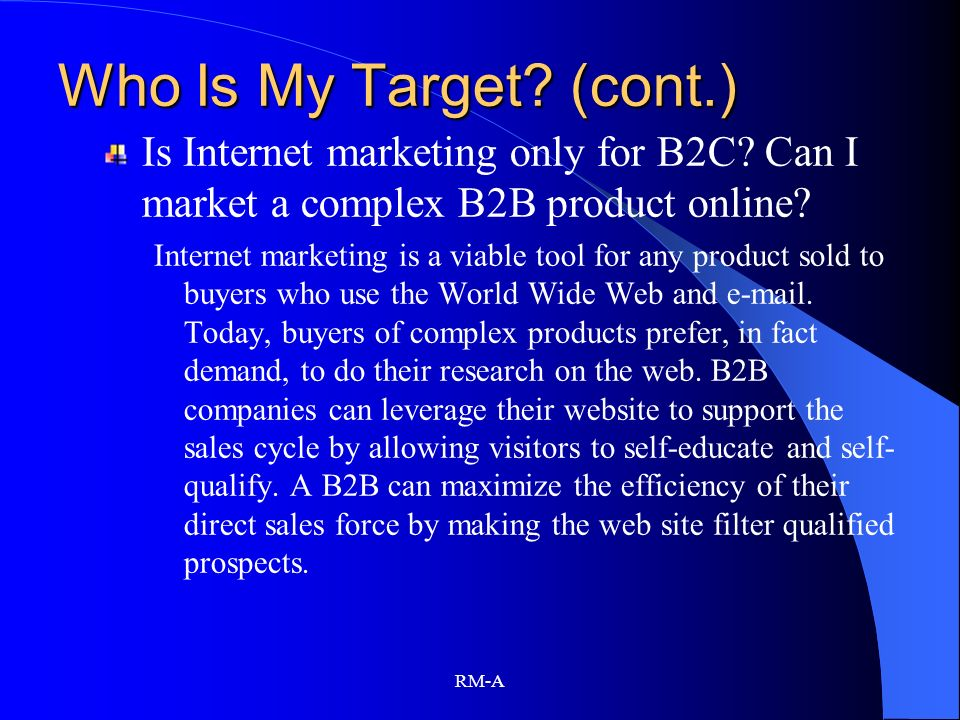 Who Is My Target (cont.) Is Internet marketing only for B2C Can I market a complex B2B product online